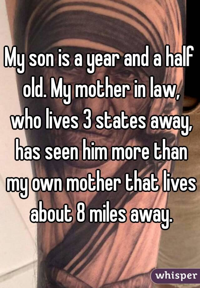My son is a year and a half old. My mother in law, who lives 3 states away, has seen him more than my own mother that lives about 8 miles away.