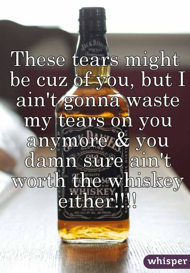 These tears might be cuz of you, but I ain't gonna waste my tears on you anymore & you damn sure ain't worth the whiskey either!!!!