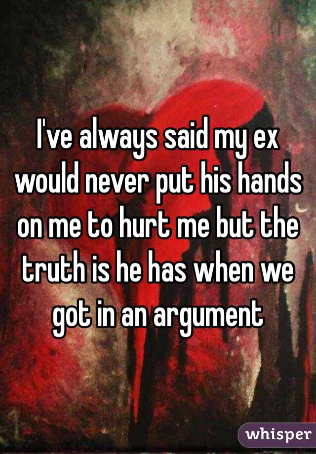 I've always said my ex would never put his hands on me to hurt me but the truth is he has when we got in an argument