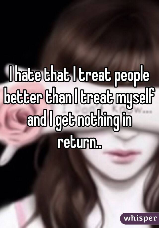 I hate that I treat people better than I treat myself and I get nothing in return..