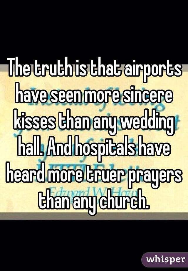 The truth is that airports have seen more sincere kisses than any wedding hall. And hospitals have heard more truer prayers than any church.