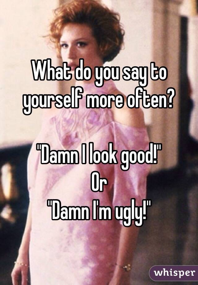"""What do you say to yourself more often?    """"Damn I look good!"""" Or """"Damn I'm ugly!"""""""
