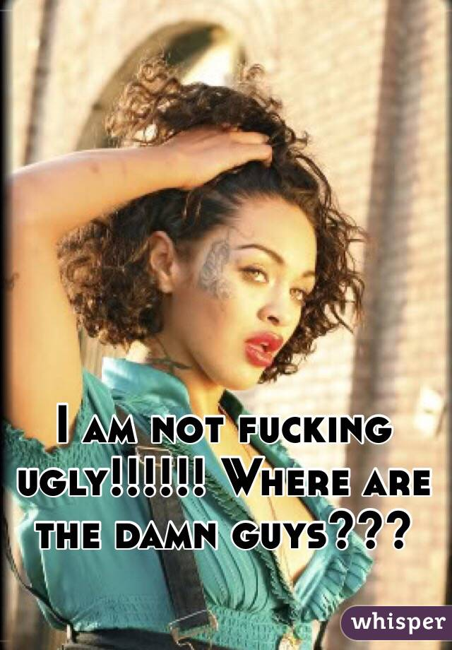 I am not fucking ugly!!!!!! Where are the damn guys???