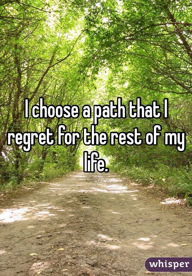 I choose a path that I regret for the rest of my life.