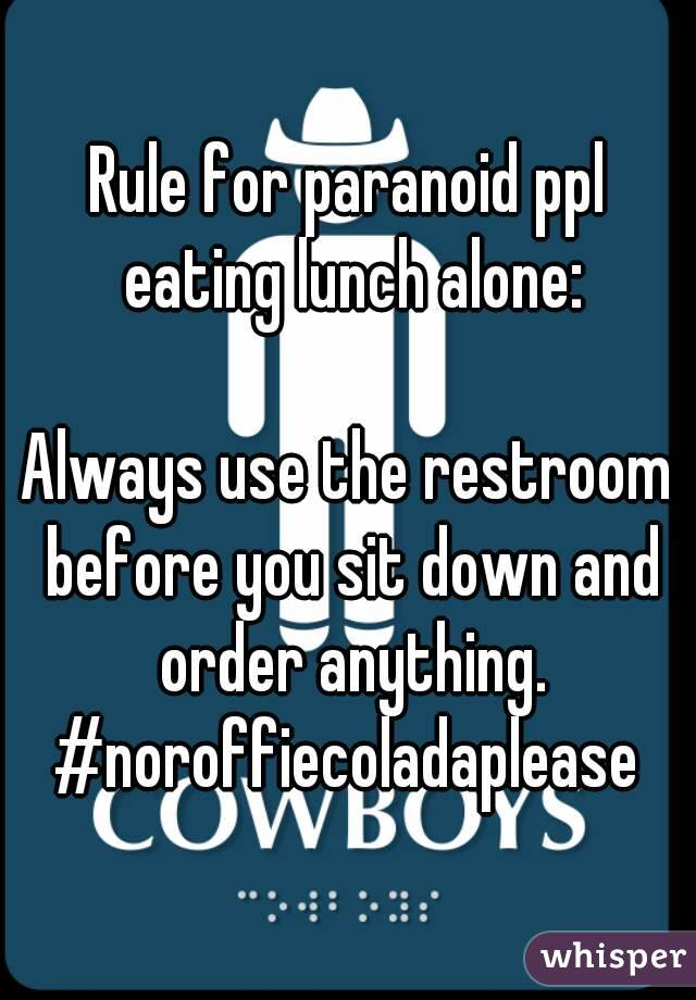 Rule for paranoid ppl eating lunch alone:  Always use the restroom before you sit down and order anything. #noroffiecoladaplease