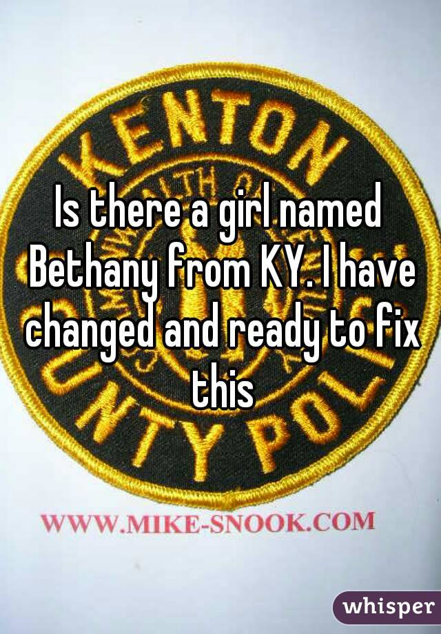 Is there a girl named Bethany from KY. I have changed and ready to fix this