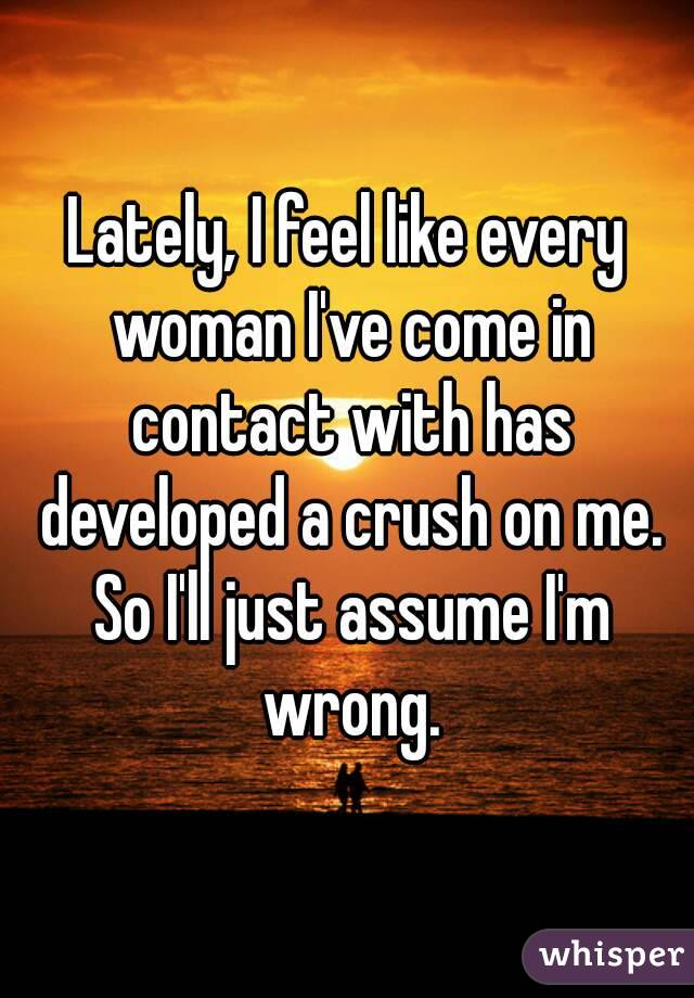 Lately, I feel like every woman I've come in contact with has developed a crush on me. So I'll just assume I'm wrong.