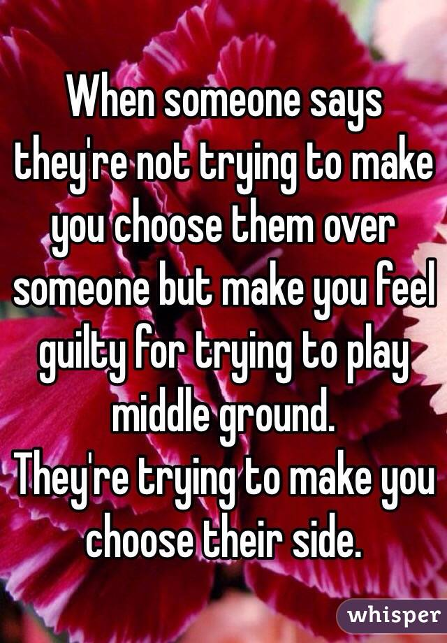 When someone says they're not trying to make you choose them over someone but make you feel guilty for trying to play middle ground.  They're trying to make you choose their side.