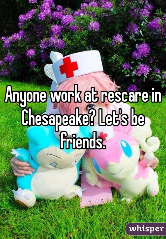 Anyone work at rescare in Chesapeake? Let's be friends.