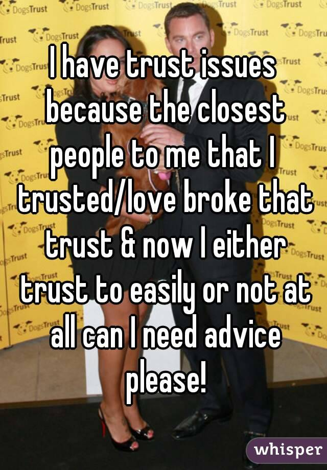 I have trust issues because the closest people to me that I  trusted/love broke that trust & now I either trust to easily or not at all can I need advice please!