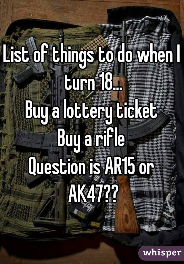 List of things to do when I turn 18... Buy a lottery ticket Buy a rifle Question is AR15 or AK47??