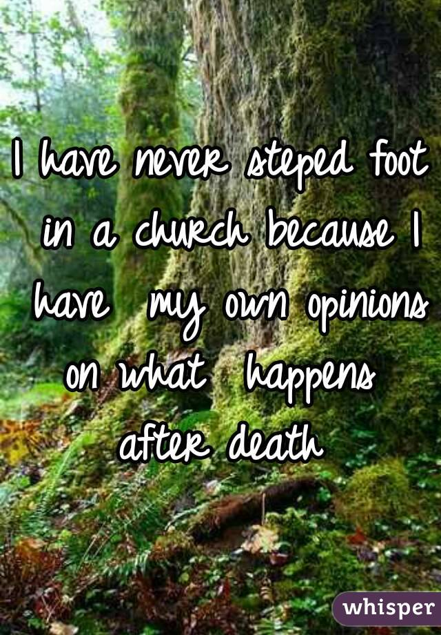 I have never steped foot in a church because I have  my own opinions on what  happens  after death