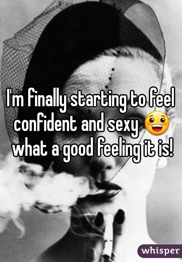 I'm finally starting to feel confident and sexy 😀 what a good feeling it is!