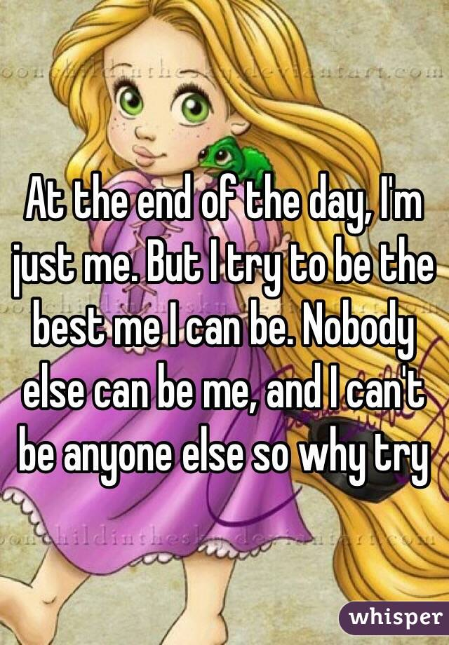 At the end of the day, I'm just me. But I try to be the best me I can be. Nobody else can be me, and I can't be anyone else so why try