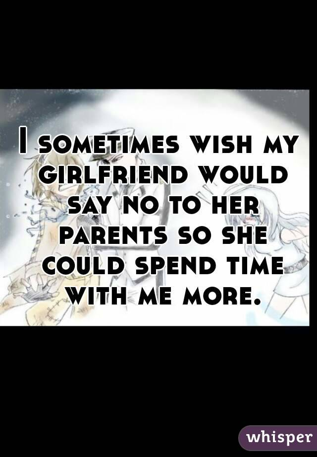 I sometimes wish my girlfriend would say no to her parents so she could spend time with me more.