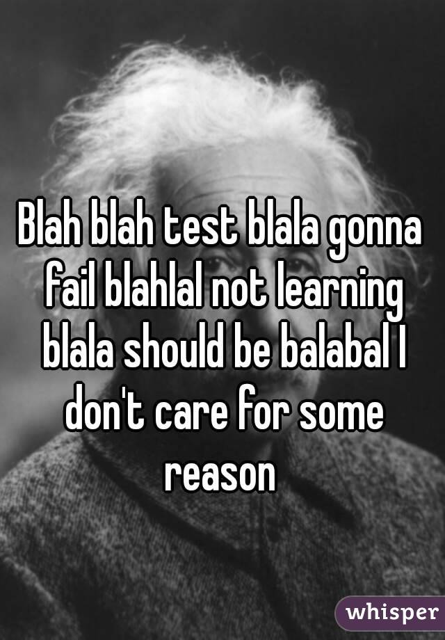 Blah blah test blala gonna fail blahlal not learning blala should be balabal I don't care for some reason