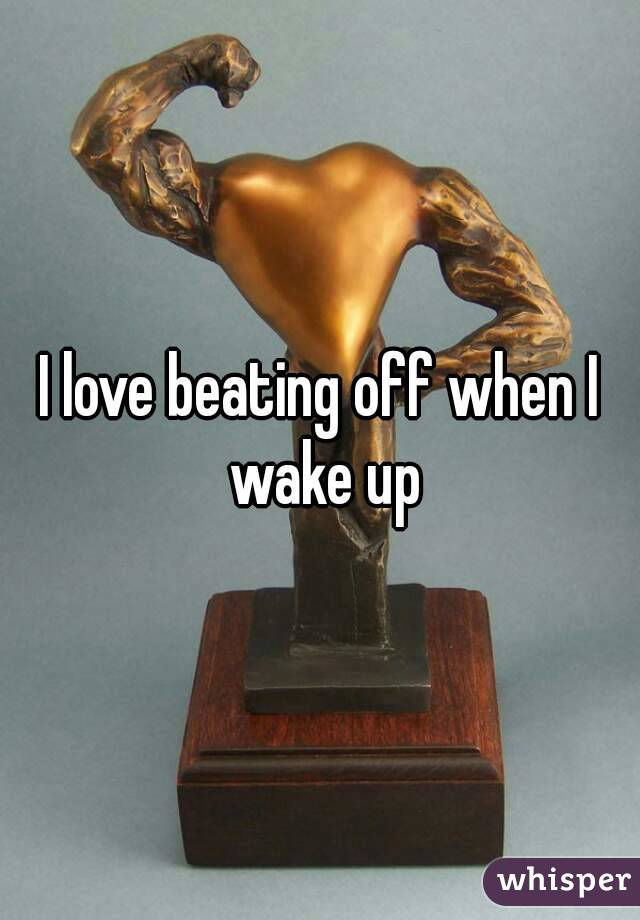 I love beating off when I wake up