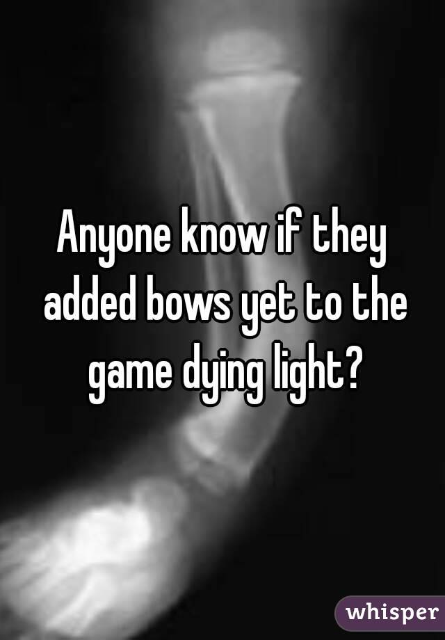 Anyone know if they added bows yet to the game dying light?