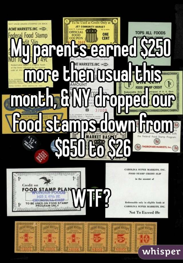 My parents earned $250 more then usual this month, & NY dropped our food stamps down from $650 to $26  WTF?