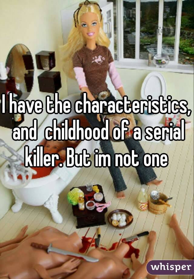 I have the characteristics, and  childhood of a serial killer. But im not one