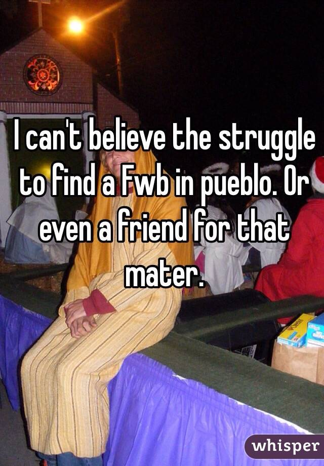 I can't believe the struggle to find a Fwb in pueblo. Or even a friend for that mater.