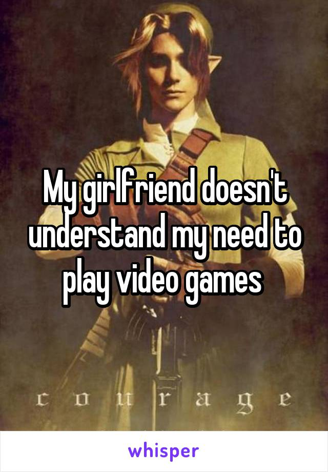 My girlfriend doesn't understand my need to play video games