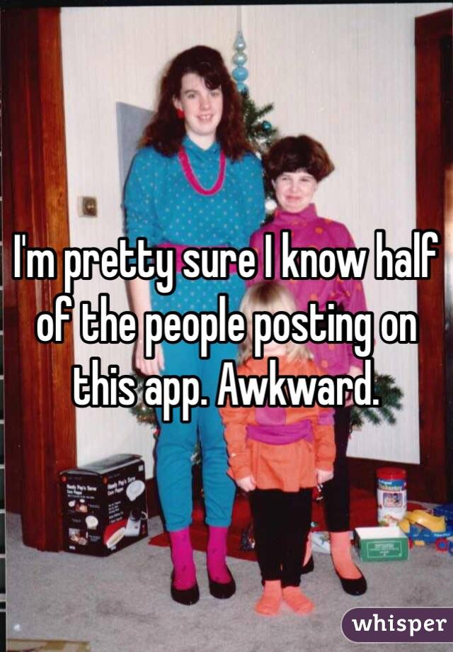I'm pretty sure I know half of the people posting on this app. Awkward.