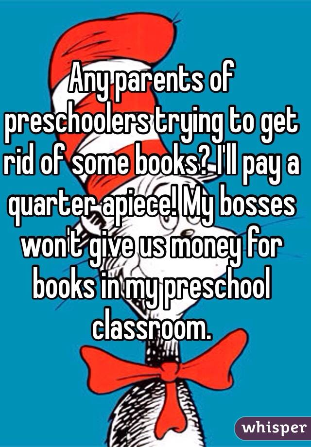 Any parents of preschoolers trying to get rid of some books? I'll pay a quarter apiece! My bosses won't give us money for books in my preschool classroom.