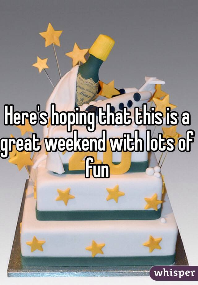 Here's hoping that this is a great weekend with lots of fun