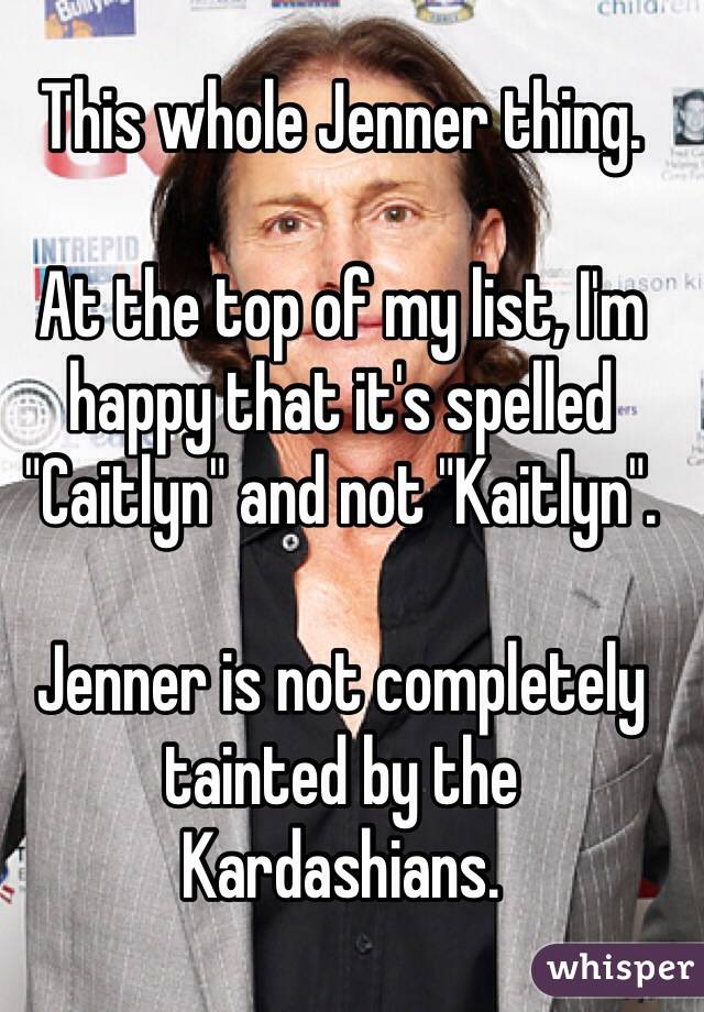"This whole Jenner thing.  At the top of my list, I'm happy that it's spelled ""Caitlyn"" and not ""Kaitlyn"".  Jenner is not completely tainted by the Kardashians."