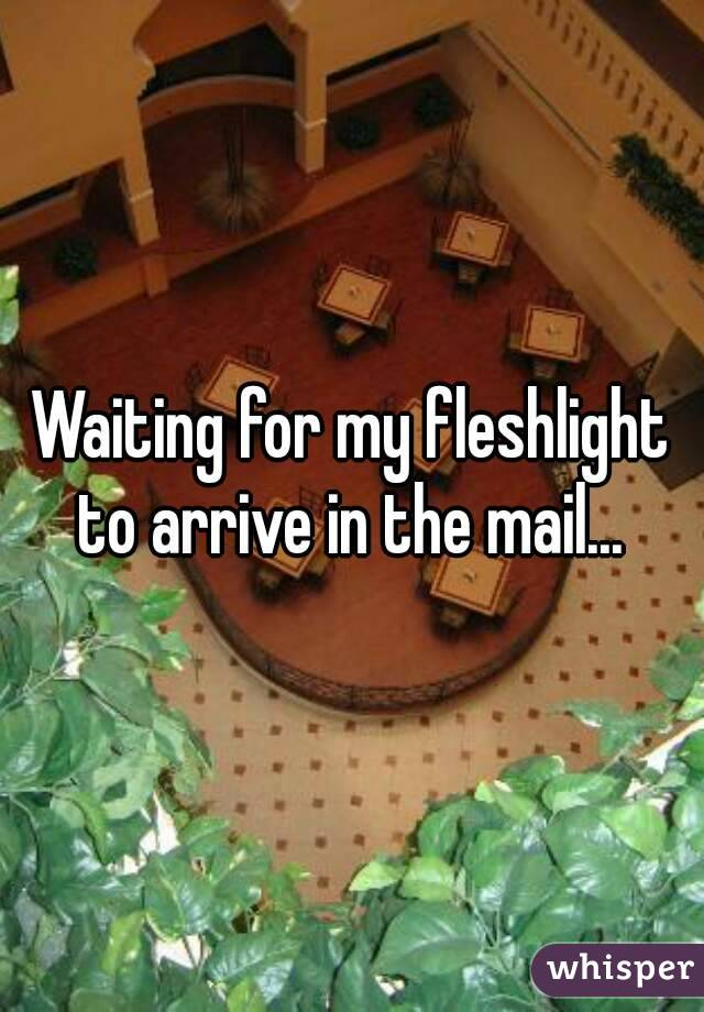 Waiting for my fleshlight to arrive in the mail...