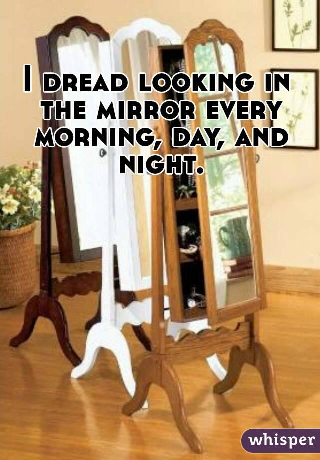 I dread looking in the mirror every morning, day, and night.