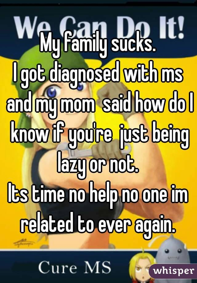 My family sucks. I got diagnosed with ms and my mom  said how do I know if you're  just being lazy or not.  Its time no help no one im related to ever again.