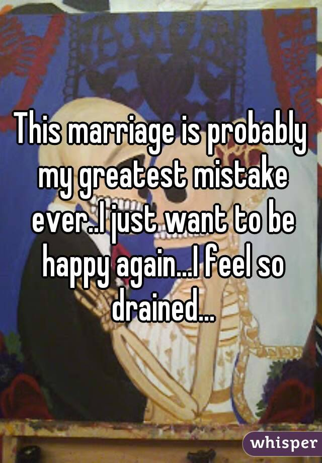 This marriage is probably my greatest mistake ever..I just want to be happy again...I feel so drained...