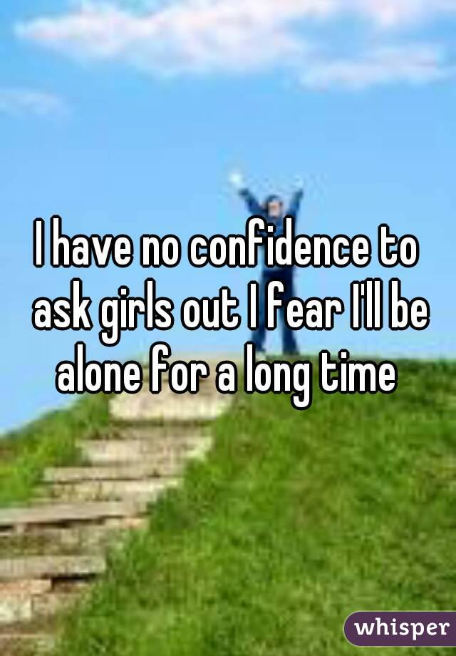 I have no confidence to ask girls out I fear I'll be alone for a long time
