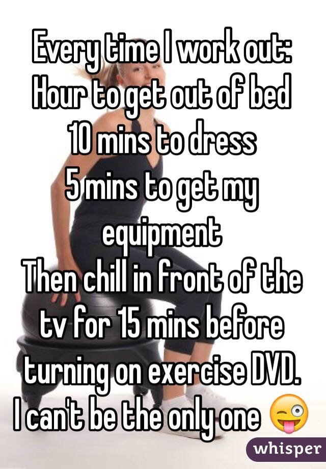 Every time I work out: Hour to get out of bed 10 mins to dress 5 mins to get my equipment Then chill in front of the tv for 15 mins before turning on exercise DVD.  I can't be the only one 😜