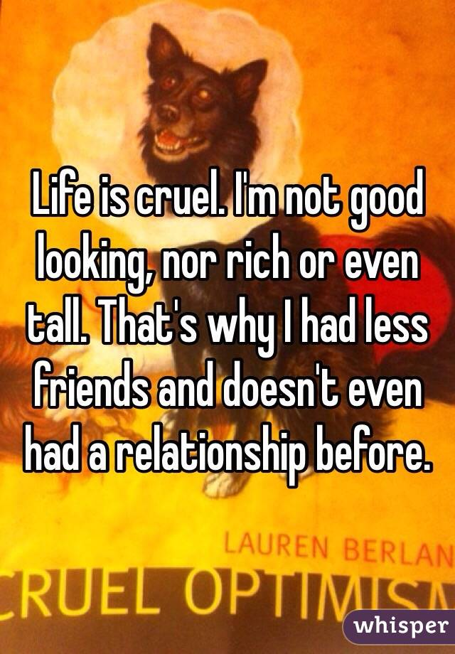 Life is cruel. I'm not good looking, nor rich or even tall. That's why I had less friends and doesn't even had a relationship before.