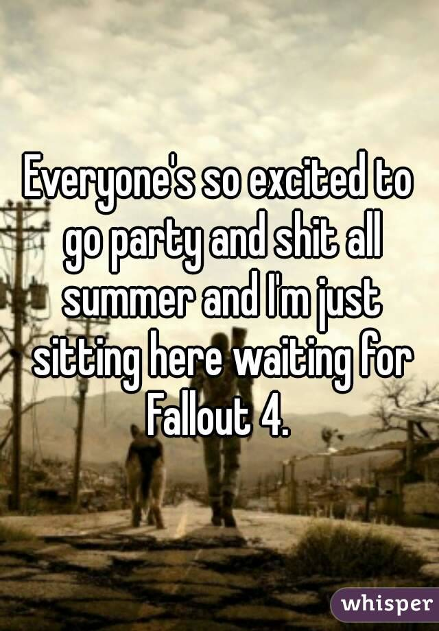Everyone's so excited to go party and shit all summer and I'm just sitting here waiting for Fallout 4.