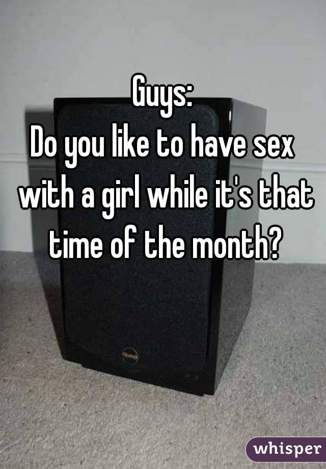 Guys: Do you like to have sex with a girl while it's that time of the month?