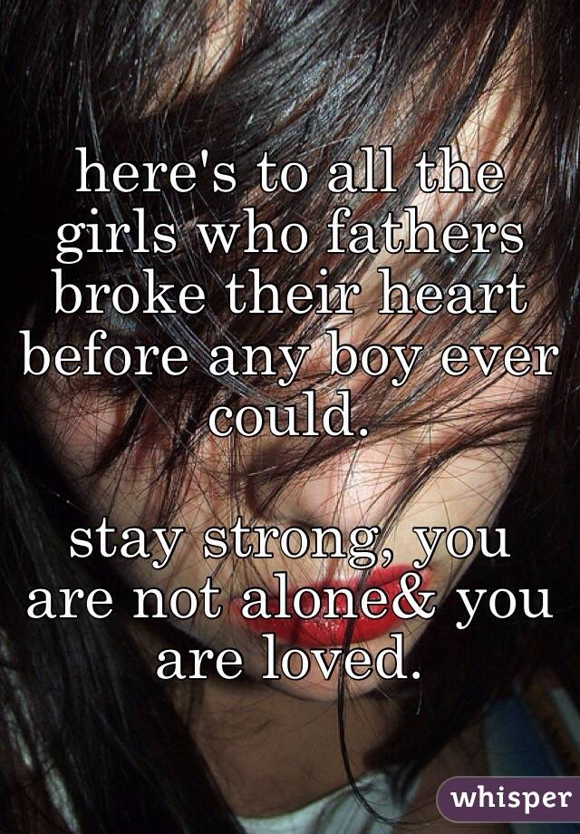 here's to all the girls who fathers broke their heart before any boy ever could.   stay strong, you are not alone& you are loved.