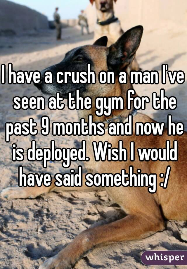 I have a crush on a man I've seen at the gym for the past 9 months and now he is deployed. Wish I would have said something :/