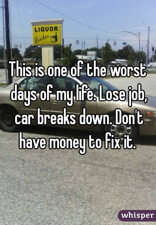 This is one of the worst days of my life. Lose job, car breaks down. Don't have money to fix it.