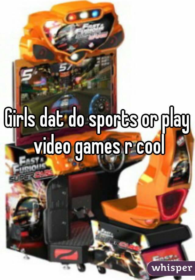 Girls dat do sports or play video games r cool