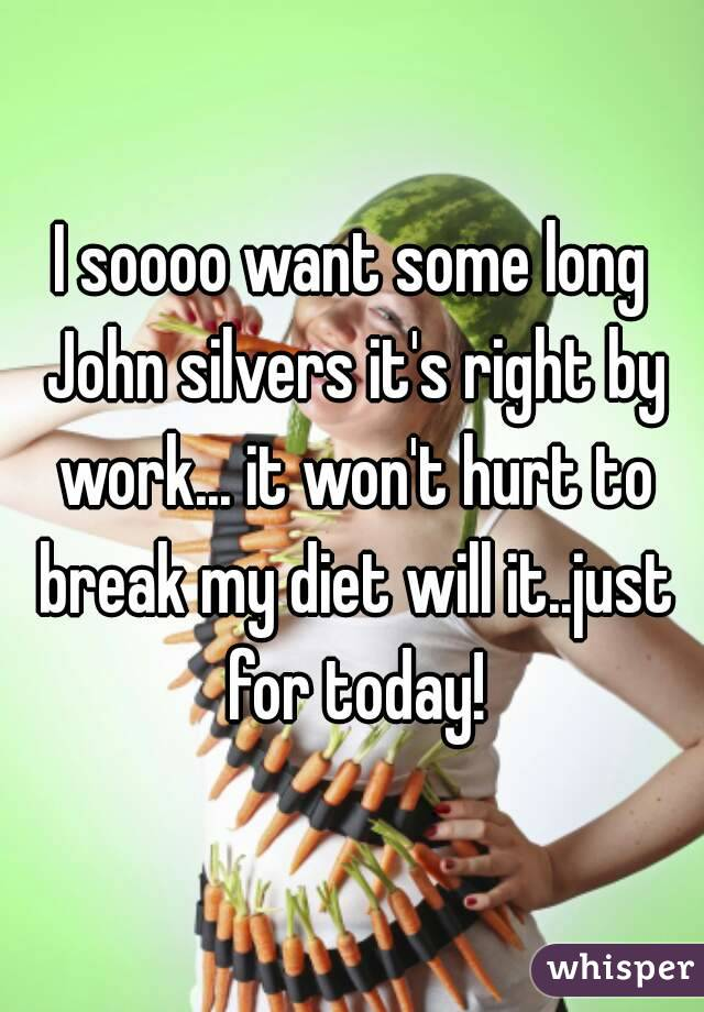 I soooo want some long John silvers it's right by work... it won't hurt to break my diet will it..just for today!