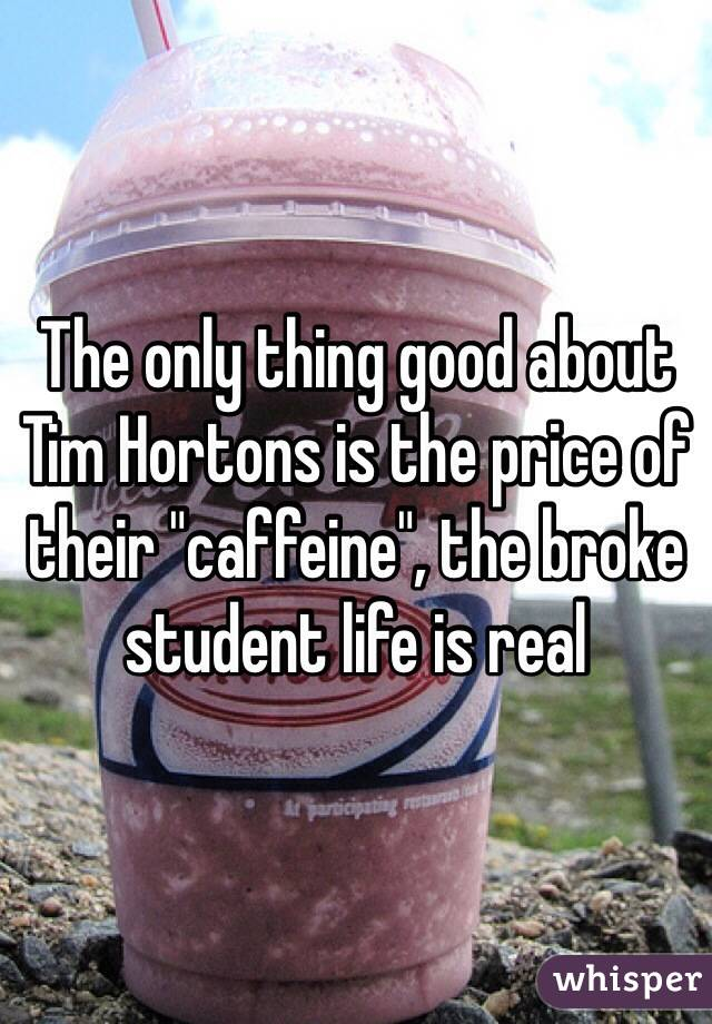 """The only thing good about Tim Hortons is the price of their """"caffeine"""", the broke student life is real"""