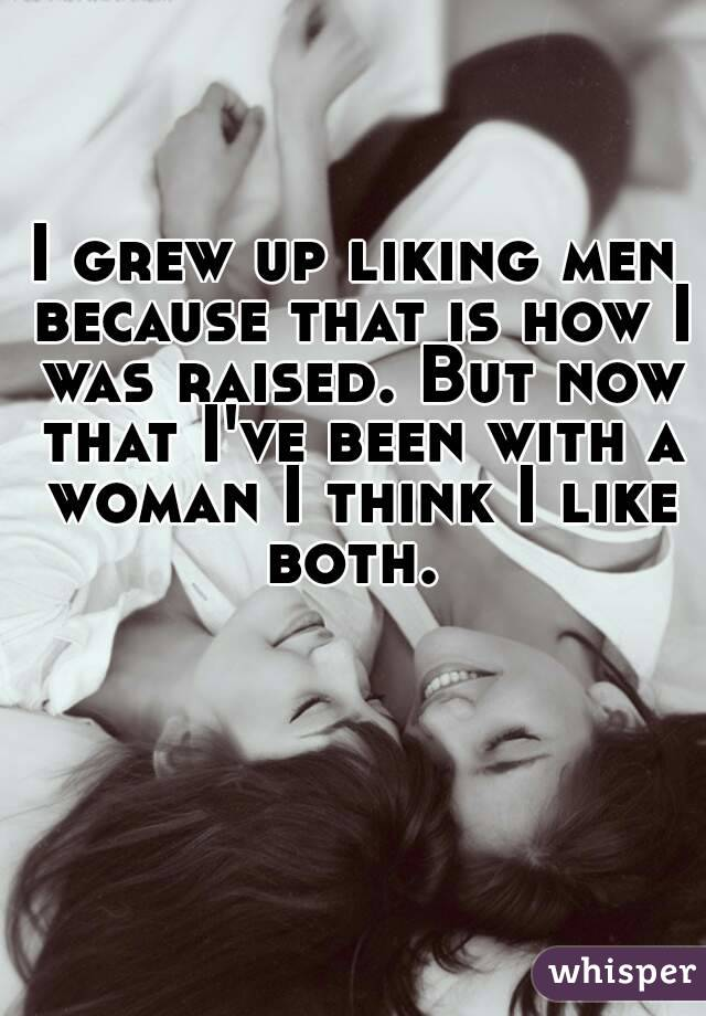 I grew up liking men because that is how I was raised. But now that I've been with a woman I think I like both.