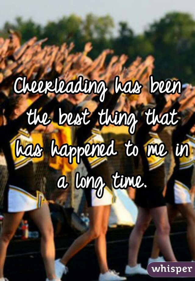 Cheerleading has been the best thing that has happened to me in a long time.