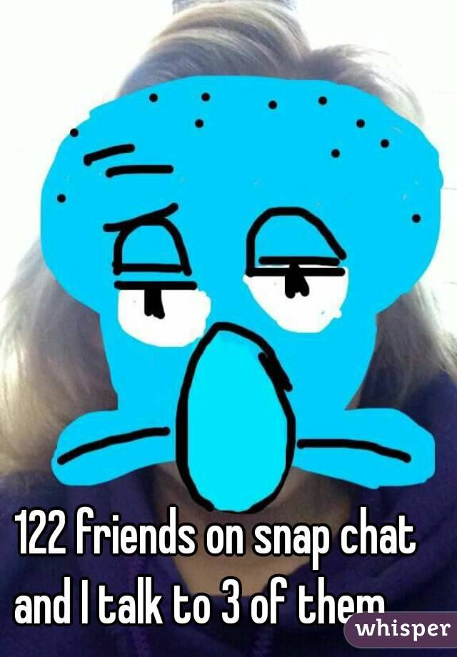 122 friends on snap chat and I talk to 3 of them. ...