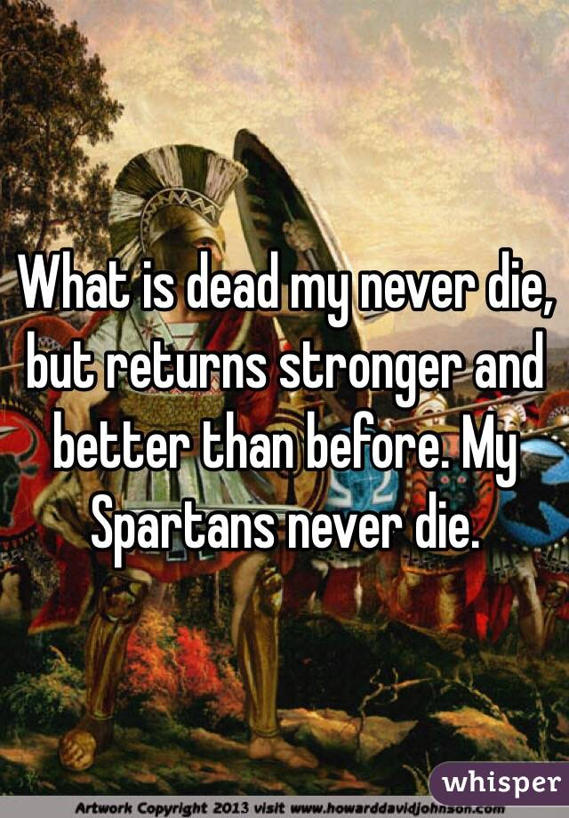 What is dead my never die, but returns stronger and better than before. My Spartans never die.