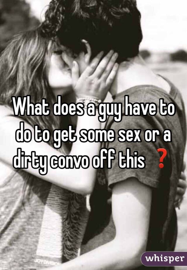 What does a guy have to do to get some sex or a dirty convo off this ❓